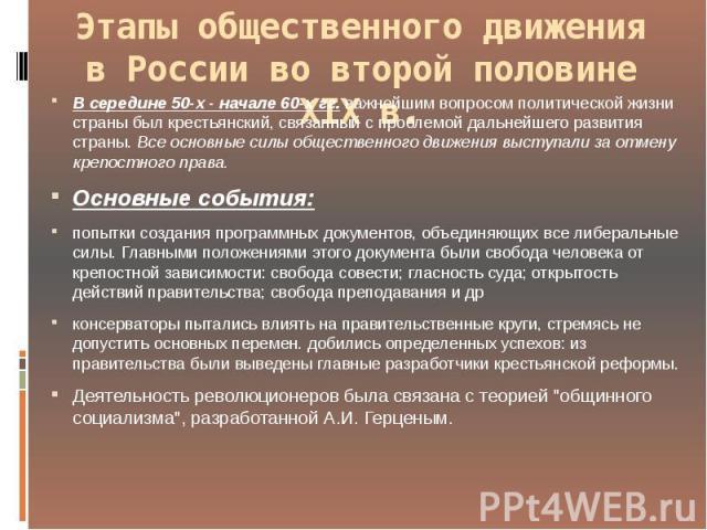 Этапы общественного движения в России во второй половине XIX в. В середине 50-х - начале 60-х гг. важнейшим вопросом политической жизни страны был крестьянский, связанный с проблемой дальнейшего развития страны. Все основные силы общественного движе…