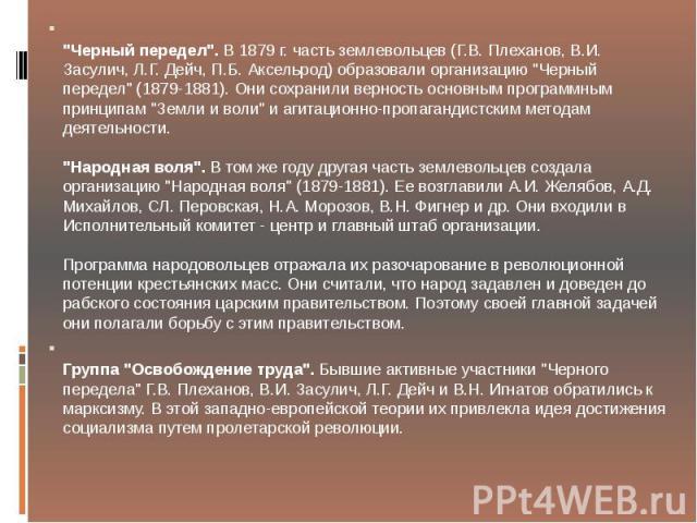 """""""Черный передел"""". В 1879 г. часть землевольцев (Г.В. Плеханов, В.И. Засулич, Л.Г. Дейч, П.Б. Аксельрод) образовали организацию """"Черный передел"""" (1879-1881). Они сохранили верность основным программным принципам """"Земли и воли…"""
