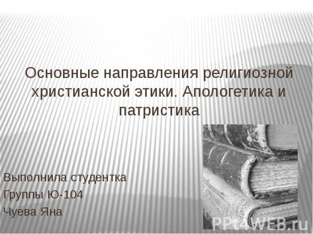 Основные направления религиозной христианской этики. Апологетика и патристика Выполнила студентка Группы Ю-104 Чуева Яна