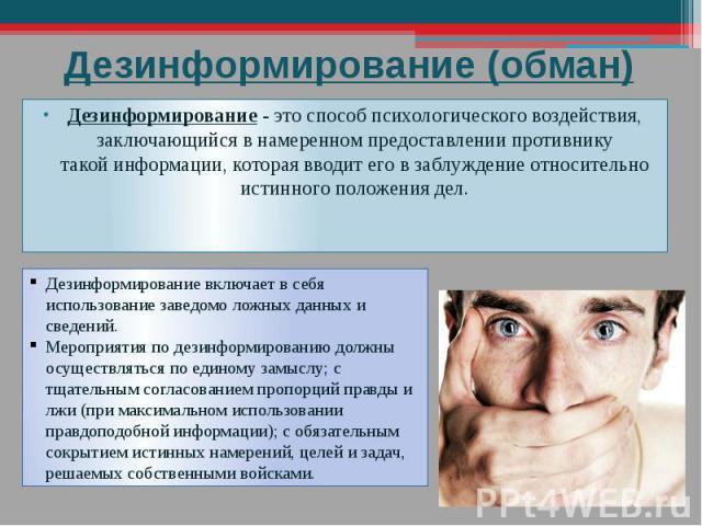Дезинформирование (обман) Дезинформирование - это способ психологического воздействия, заключающийся в намеренном предоставлении противнику такойинформации, которая вводит его в заблуждение относительно истинного положения дел.