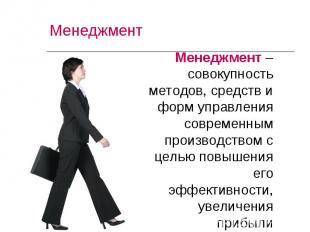 Менеджмент – совокупность методов, средств и форм управления современным произво