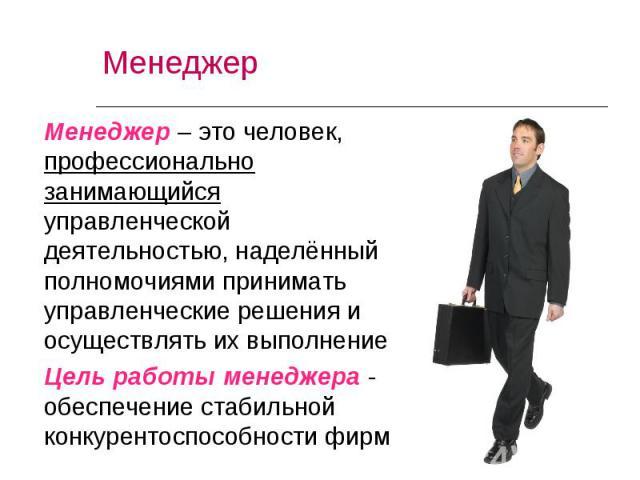 Менеджер – это человек, профессионально занимающийся управленческой деятельностью, наделённый полномочиями принимать управленческие решения и осуществлять их выполнение Менеджер – это человек, профессионально занимающийся управленческой деятельность…