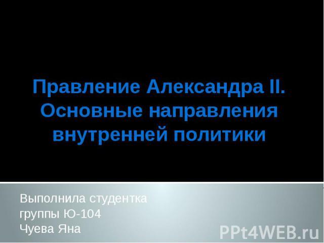 Правление Александра II. Основные направления внутренней политики Выполнила студентка группы Ю-104 Чуева Яна