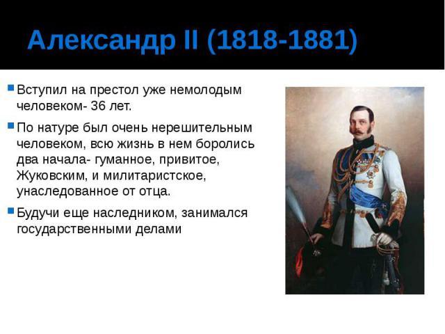 Александр II (1818-1881) Вступил на престол уже немолодым человеком- 36 лет. По натуре был очень нерешительным человеком, всю жизнь в нем боролись два начала- гуманное, привитое, Жуковским, и милитаристское, унаследованное от отца. Будучи еще наслед…