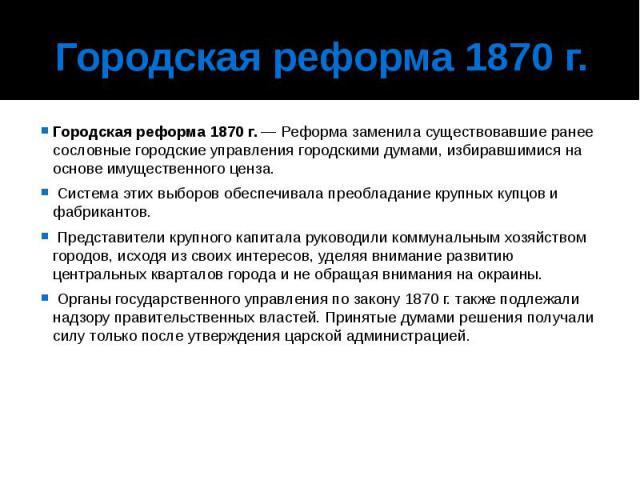Городская реформа 1870г. Городская реформа 1870г.— Реформа заменила существовавшие ранее сословные городские управления городскими думами, избиравшимися на основе имущественного ценза. Система этих выборов обеспечивала преобладание…