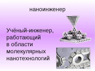 наноинженер Учёный-инженер, работающий в области молекулярных нанотехнологий