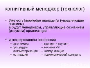 когнитивный менеджер (технолог) Уже есть knowledge manager'ы (управляющие знание