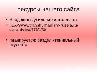 ресурсы нашего сайта Введение в усиление интеллекта http://www.transhumanism-rus
