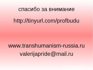 спасибо за внимание http://tinyurl.com/profbudu www.transhumanism-russia.ru vale