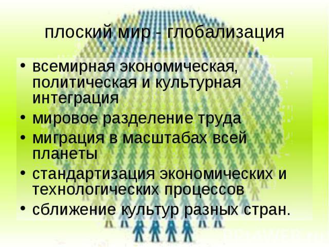 плоский мир - глобализация всемирная экономическая, политическая и культурная интеграция мировое разделение труда миграция в масштабах всей планеты стандартизация экономических и технологических процессов сближение культур разных стран.