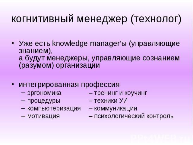 когнитивный менеджер (технолог) Уже есть knowledge manager'ы (управляющие знанием), а будут менеджеры, управляющие сознанием (разумом) организации интегрированная профессия эргономика – тренинг и коучинг процедуры – техники УИ компьютеризация – комм…