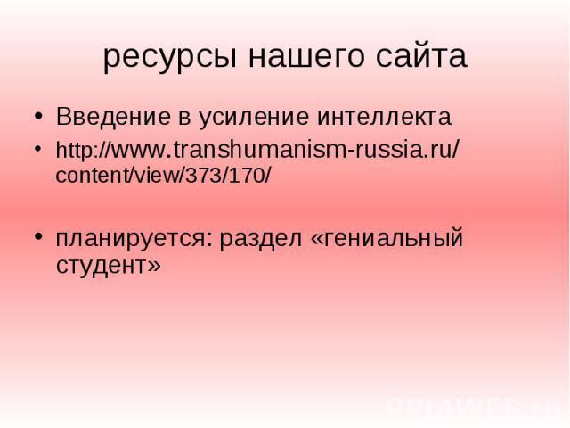ресурсы нашего сайта Введение в усиление интеллекта http://www.transhumanism-russia.ru/ content/view/373/170/ планируется: раздел «гениальный студент»
