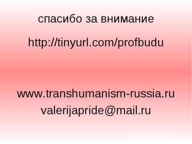 спасибо за внимание http://tinyurl.com/profbudu www.transhumanism-russia.ru valerijapride@mail.ru