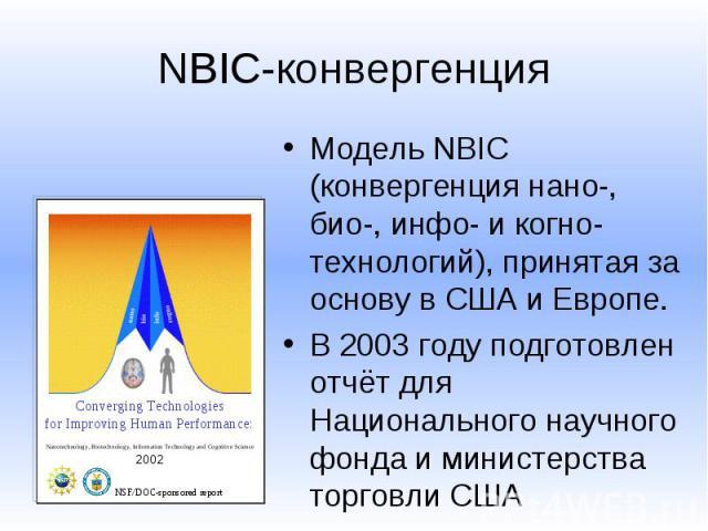 NBIC-конвергенция Модель NBIC (конвергенция нано-, био-, инфо- и когно- технологий), принятая за основу в США и Европе. В 2003 году подготовлен отчёт для Национального научного фонда и министерства торговли США