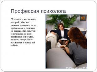 Психолог – это человек, который работает с людьми, знакомится с их проблемами и