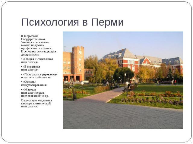 В Пермском Государственном Университете также можно получить профессию психолога. Преподаются следующие дисциплины: В Пермском Государственном Университете также можно получить профессию психолога. Преподаются следующие дисциплины: • «Общая и социал…