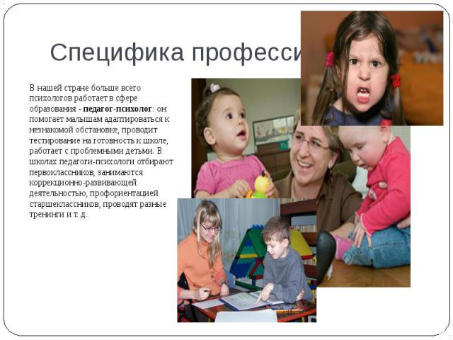 В нашей стране больше всего психологов работает в сфере образования - педагог-психолог: он помогает малышам адаптироваться к незнакомой обстановке, проводит тестирование на готовность к школе, работает с проблемными детьми. В школах педагоги-психоло…