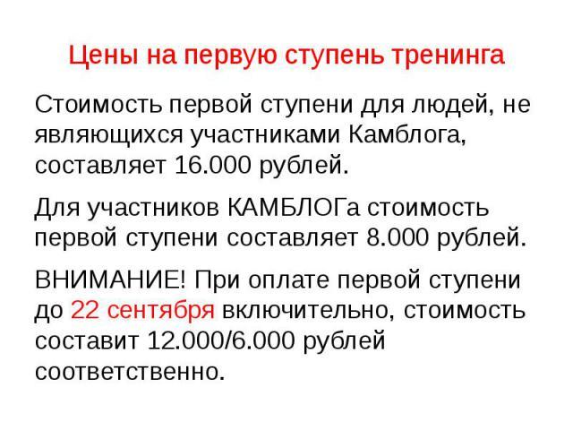 Цены на первую ступень тренинга Стоимость первой ступени для людей, не являющихся участниками Камблога, составляет 16.000 рублей. Для участников КАМБЛОГа стоимость первой ступени составляет 8.000 рублей. ВНИМАНИЕ! При оплате первой ступени до 22 сен…