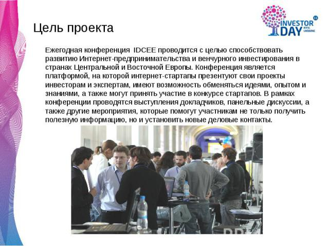 Цель проекта Цель проекта Ежегодная конференция IDCEE проводится с целью способствовать развитию Интернет-предпринимательства и венчурного инвестирования в странах Центральной и Восточной Европы. Конференция является платформой, на которой интернет-…