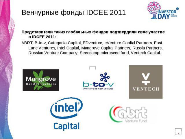 Венчурные фонды IDCEE 2011 Венчурные фонды IDCEE 2011 Представители таких глобальных фондов подтвердили свое участие в IDCEE 2011: ABRT, Btov, Catagonia Capital, EDventure, eVenture Capital Partners, Fast Lane Ventures, Intel Capital, Ma…