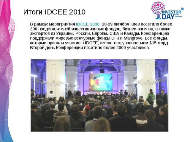 Итоги IDCEE 2010 Итоги IDCEE 2010 В рамках мероприятия IDCEE 2010, 28-29 октября Киев посетило более 300 представителей инвестиционных фондов, бизнес-ангелов, а также экспертов из Украины, России, Европы, США и Канады. Конференцию поддержали мировые…