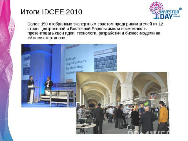 Итоги IDCEE 2010 Итоги IDCEE 2010 Более 150 отобранных экспертным советом предпринимателей из 12 стран Центральной и Восточной Европы имели возможность презентовать свои идеи, технологи, разработки и бизнес-модели на «Аллее стартапов».