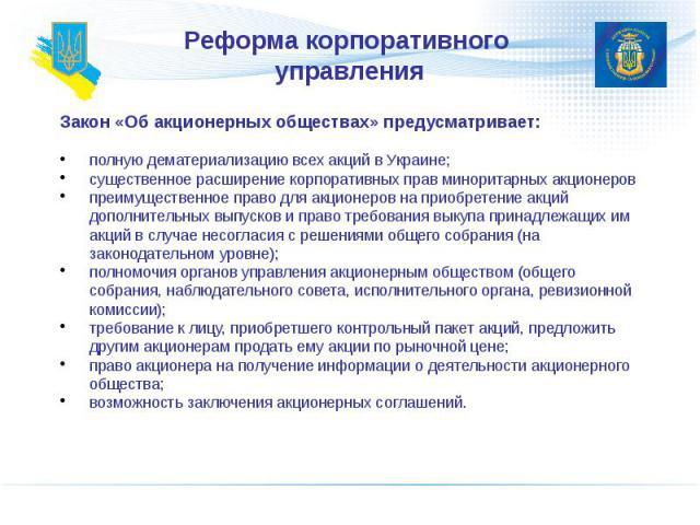 Реформа корпоративного управления Закон «Об акционерных обществах» предусматривает: полную дематериализацию всех акций в Украине; существенное расширение корпоративных прав миноритарных акционеров преимущественное право для акционеров на приобретени…