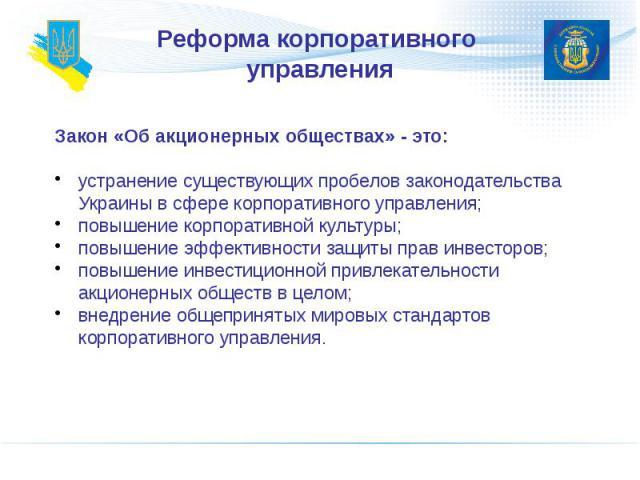 Реформа корпоративного управления Закон «Об акционерных обществах» - это: устранение существующих пробелов законодательства Украины в сфере корпоративного управления; повышение корпоративной культуры; повышение эффективности защиты прав инвесторов; …