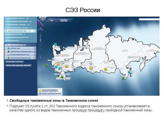 СЭЗ России Свободные таможенные зоны в Таможенном союзе Подпункт 15 пункта 1 ст. 202 Таможенного кодекса таможенного союза устанавливает в качестве одного из видов таможенных процедур процедуру свободной таможенной зоны.