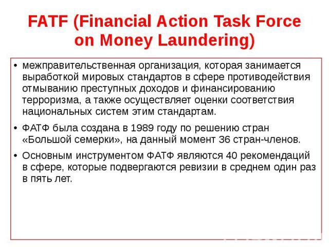 FATF (Financial Action Task Force on Money Laundering) межправительственная организация, которая занимается выработкой мировых стандартов в сфере противодействия отмыванию преступных доходов и финансированию терроризма, а также осуществляет оценки с…