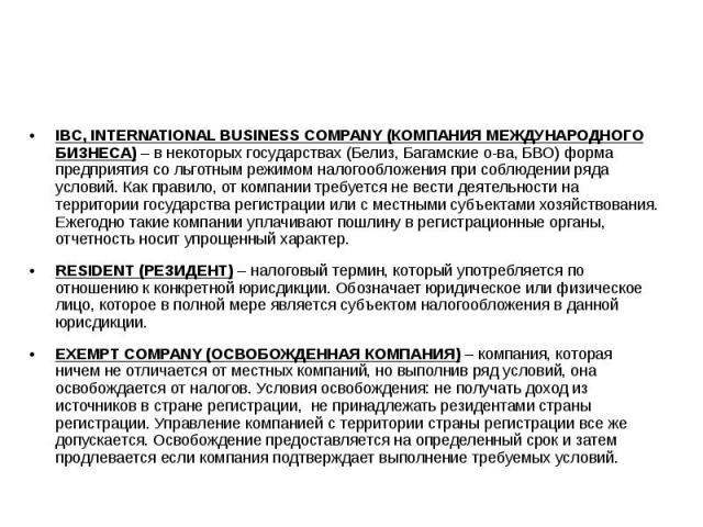 IBC, INTERNATIONAL BUSINESS COMPANY (КОМПАНИЯ МЕЖДУНАРОДНОГО БИЗНЕСА)– в некоторых государствах (Белиз, Багамские о-ва, БВО) форма предприятия со льготным режимом налогообложения при соблюдении ряда условий. Как правило, от компании требуется …