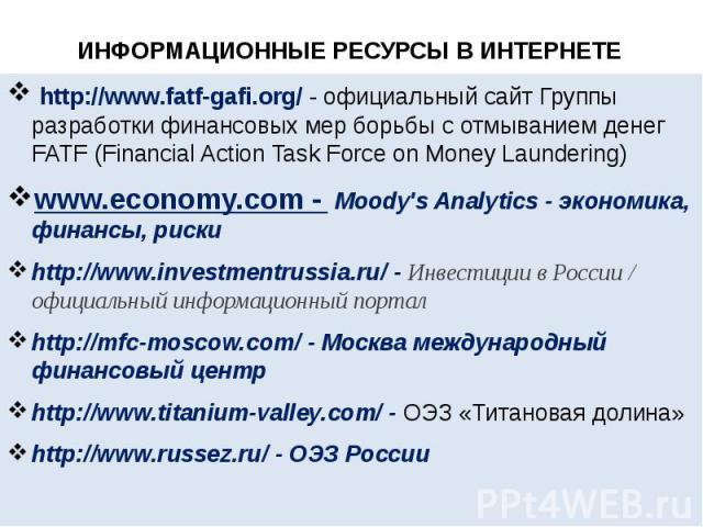 ИНФОРМАЦИОННЫЕ РЕСУРСЫ В ИНТЕРНЕТЕ http://www.fatf-gafi.org/ - официальный сайт Группы разработки финансовых мер борьбы с отмыванием денег FATF (Financial Action Task Force on Money Laundering) www.economy.com - Moody's Analytics - эконо…