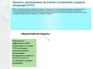 Проекты, реализуемые на основе соглашений о разделе продукции (СРП) СРП - особый
