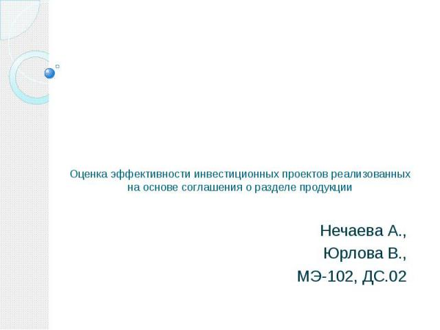 Оценка эффективности инвестиционных проектов реализованных на основе соглашения о разделе продукции Нечаева А., Юрлова В., МЭ-102, ДС.02