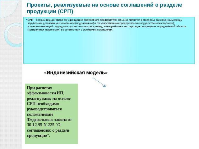 Проекты, реализуемые на основе соглашений о разделе продукции (СРП) СРП - особый вид договора об учреждении совместного предприятия. Обычно является договором, заключённым между зарубежной добывающей компанией (подрядчиком) и государственным предпри…