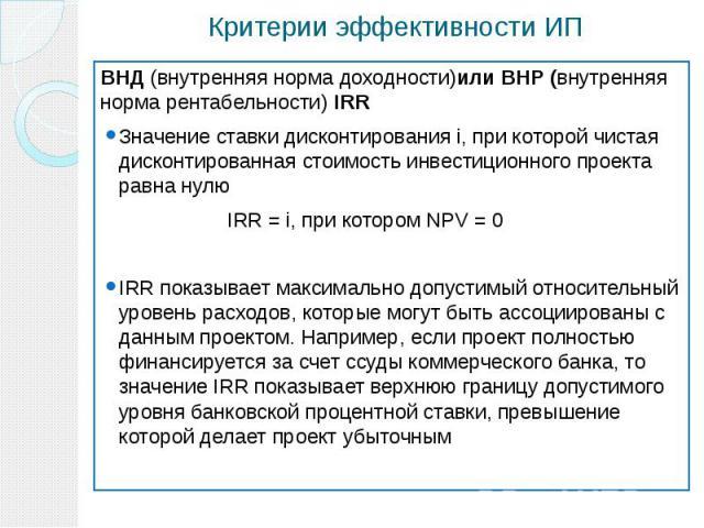 Критерии эффективности ИП ВНД (внутренняя норма доходности)или ВНР (внутренняя норма рентабельности) IRR Значение ставки дисконтирования i, при которой чистая дисконтированная стоимость инвестиционного проекта равна нулю IRR = i, при котором NPV = 0…