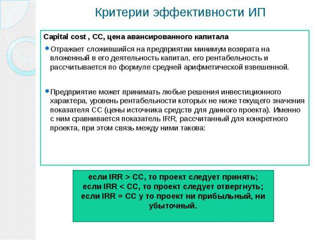 Критерии эффективности ИП Сapital cost , СС, цена авансированного капитала Отражает сложившийся на предприятии минимум возврата на вложенный в его деятельность капитал, его рентабельность и рассчитывается по формуле средней арифметической взвешенной…