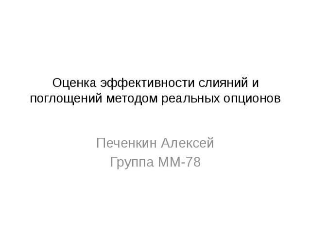 Оценка эффективности слияний и поглощений методом реальных опционов Печенкин Алексей Группа ММ-78