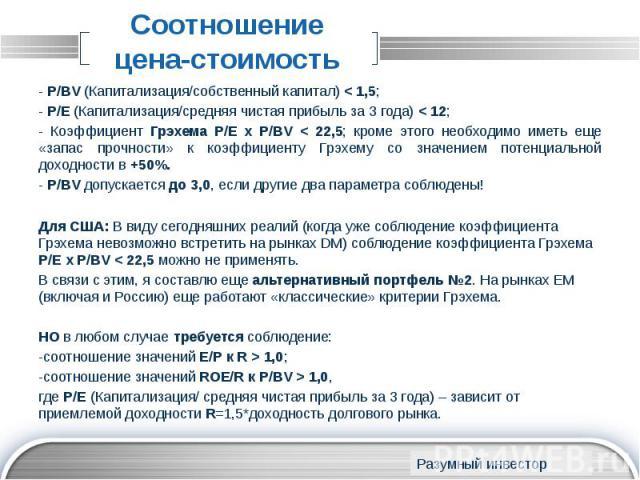 Соотношение цена-стоимость - P/BV (Капитализация/собственный капитал) < 1,5; - P/E (Капитализация/средняя чистая прибыль за 3 года) < 12; - Коэффициент Грэхема P/E х P/BV < 22,5; кроме этого необходимо иметь еще «запас прочности» к коэффици…
