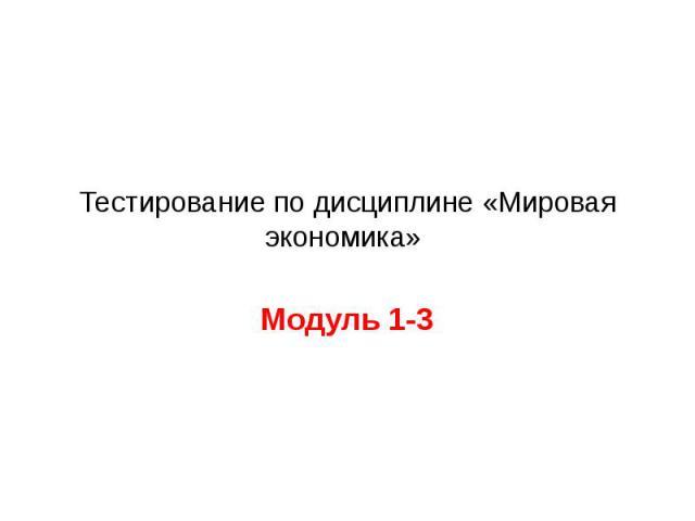 Тестирование по дисциплине «Мировая экономика» Модуль 1-3