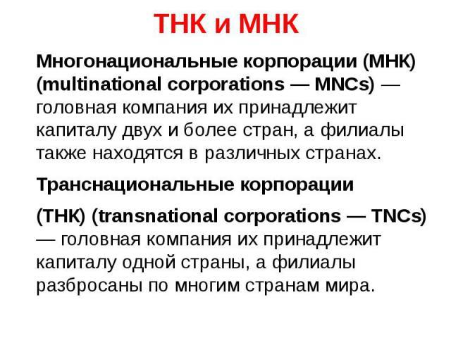 ТНК и МНК Многонациональные корпорации (МНК) (multinational corporations — MNCs) — головная компания их принадлежит капиталу двух и более стран, а филиалы также находятся в различных странах. Транснациональные корпорации (ТНК) (transnational corpora…