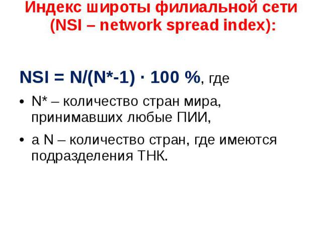 Индекс широты филиальной сети (NSI – network spread index): NSI = N/(N*-1) · 100 %, где N* – количество стран мира, принимавших любые ПИИ, а N – количество стран, где имеются подразделения ТНК.
