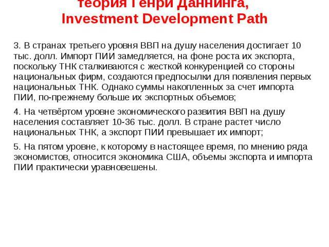 теория Генри Даннинга, Investment Development Path 3. В странах третьего уровня ВВП на душу населения достигает 10 тыс. долл. Импорт ПИИ замедляется, на фоне роста их экспорта, поскольку ТНК сталкиваются с жесткой конкуренцией со стороны национальны…