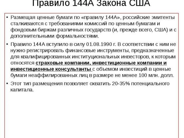 Правило 144А Закона США Размещая ценные бумаги по «правилу 144А», российские эмитенты сталкиваются с требованиями комиссий по ценным бумагам и фондовым биржам различных государств (и, прежде всего, США) и с дополнительными формальностями. Правило 14…