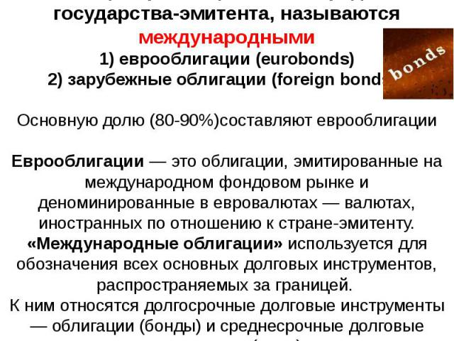 Облигации, размещаемые за пределами государства-эмитента, называются международными 1) еврооблигации (eurobonds) 2) зарубежные облигации (foreign bonds). Основную долю (80-90%)составляют еврооблигации Еврооблигации — это облигации, эмитированные на …