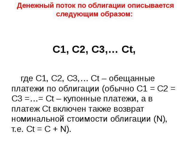Денежный поток по облигации описывается следующим образом: С1, C2, C3,… Ct, где С1, C2, C3,… Ct – обещанные платежи по облигации (обычно С1 = C2 = C3 =…= Ct – купонные платежи, а в платеж Ct включен также возврат номинальной стоимости облигации (N),…