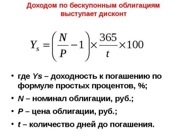 Доходом по бескупонным облигациям выступает дисконт где Ys – доходность к погашению по формуле простых процентов, %; N – номинал облигации, руб.; P – цена облигации, руб.; t – количество дней до погашения.