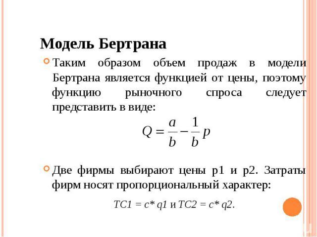 Модель Бертрана Таким образом объем продаж в модели Бертрана является функцией от цены, поэтому функцию рыночного спроса следует представить в виде: Две фирмы выбирают цены p1 и p2. Затраты фирм носят пропорциональный характер: ТC1 = c* q1 и ТC2 = c* q2.