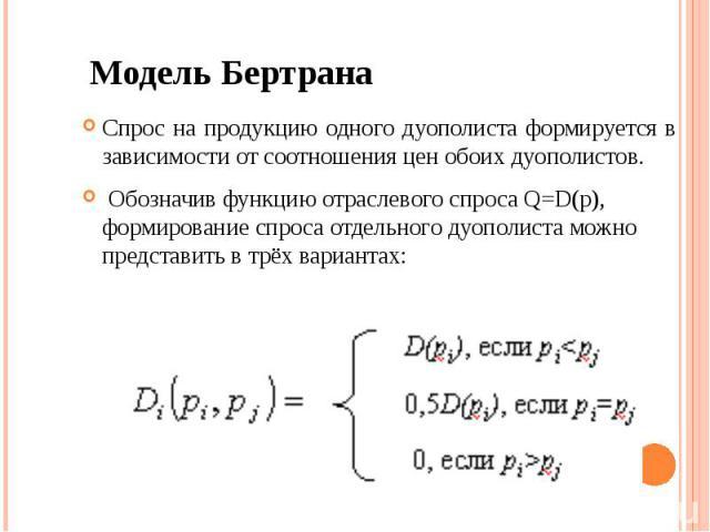 Модель Бертрана Спрос на продукцию одного дуополиста формируется в зависимости от соотношения цен обоих дуополистов. Обозначив функцию отраслевого спроса Q=D(p), формирование спроса отдельного дуополиста можно представить в трёх вариантах: