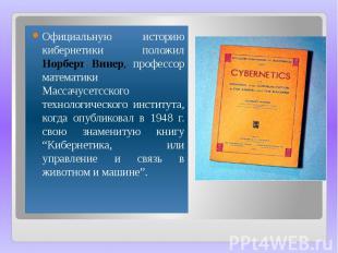 Официальную историю кибернетики положил Норберт Винер, профессор математики Масс